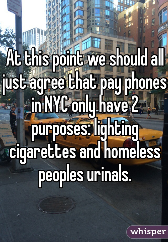 At this point we should all just agree that pay phones in NYC only have 2 purposes: lighting cigarettes and homeless peoples urinals.