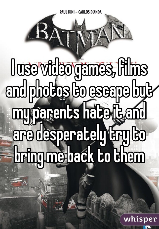 I use video games, films and photos to escape but my parents hate it and are desperately try to bring me back to them