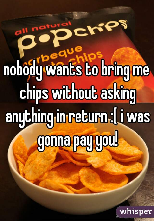 nobody wants to bring me chips without asking anything in return :( i was gonna pay you!