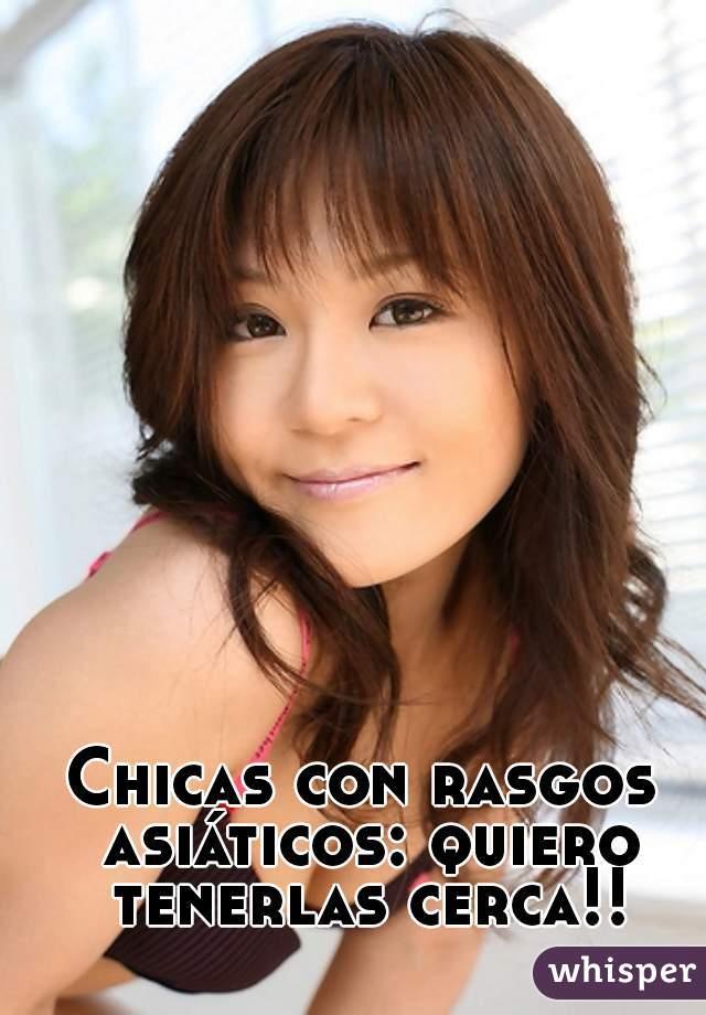 Chicas con rasgos asiáticos: quiero tenerlas cerca!!
