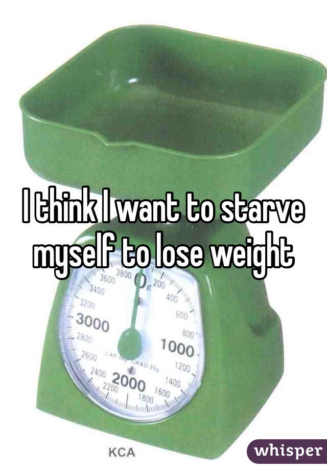 I think I want to starve myself to lose weight