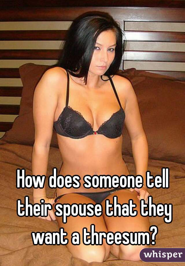 How does someone tell their spouse that they want a threesum?