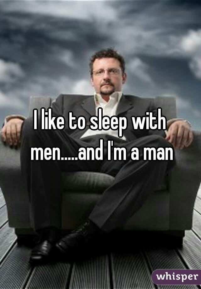 I like to sleep with men.....and I'm a man