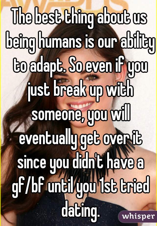 The best thing about us being humans is our ability to adapt. So even if you just break up with someone, you will eventually get over it since you didn't have a gf/bf until you 1st tried dating.