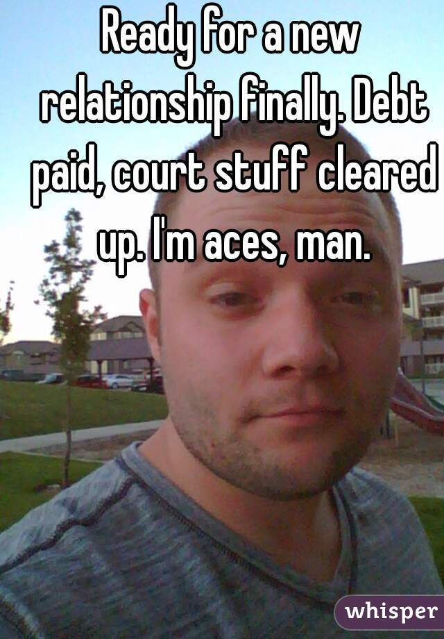 Ready for a new relationship finally. Debt paid, court stuff cleared up. I'm aces, man.