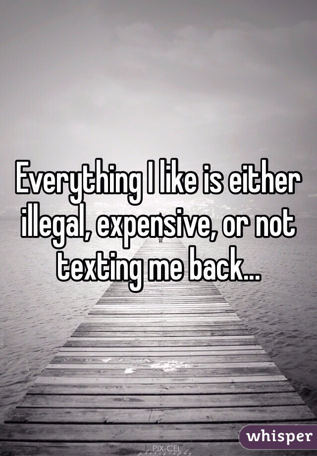Everything I like is either illegal, expensive, or not texting me back...