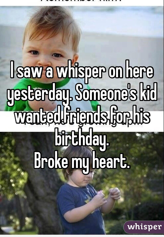 I saw a whisper on here yesterday. Someone's kid wanted friends for his birthday.  Broke my heart.