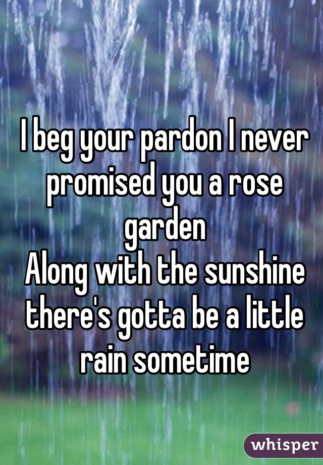 I beg your pardon I never promised you a rose garden Along with the sunshine there's gotta be a little rain sometime