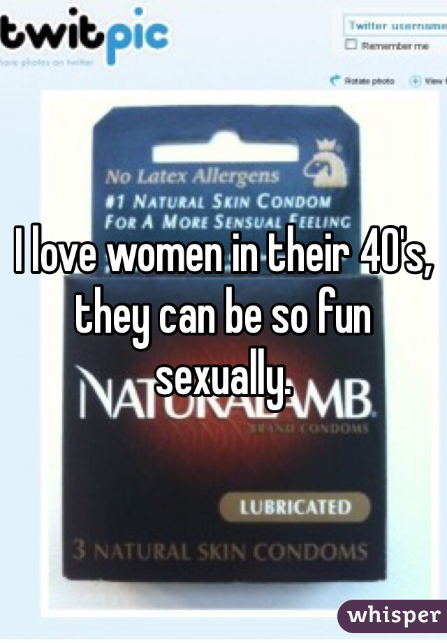 I love women in their 40's, they can be so fun sexually.
