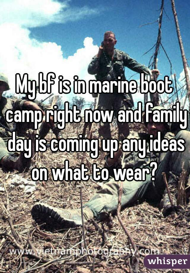 My bf is in marine boot camp right now and family day is coming up any ideas on what to wear?