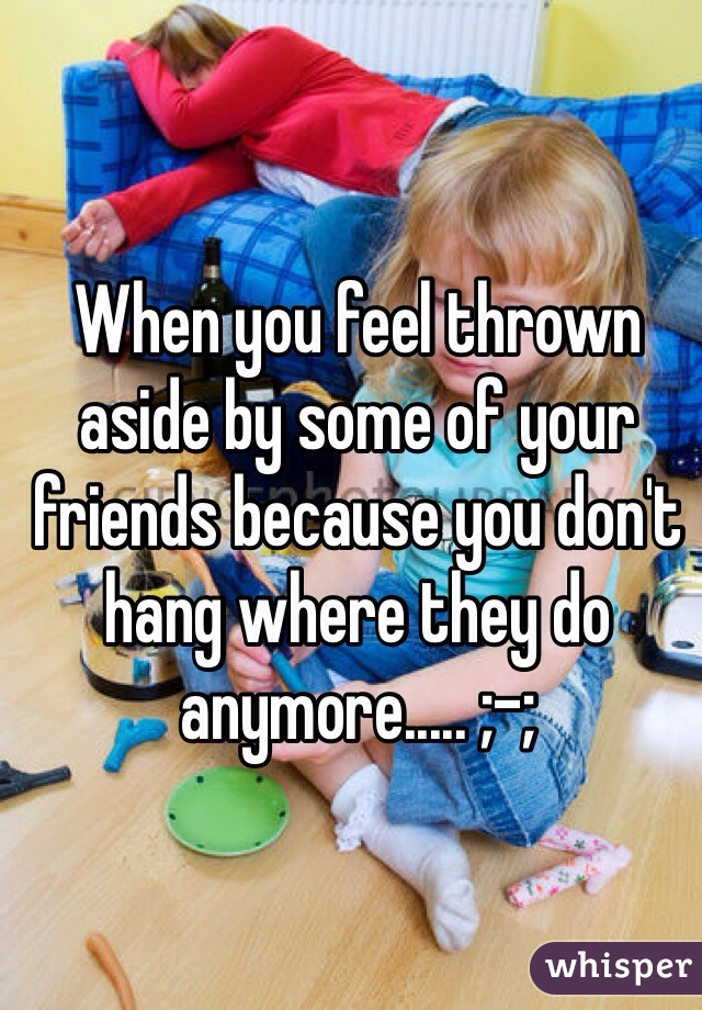 When you feel thrown aside by some of your friends because you don't hang where they do anymore..... ;-;