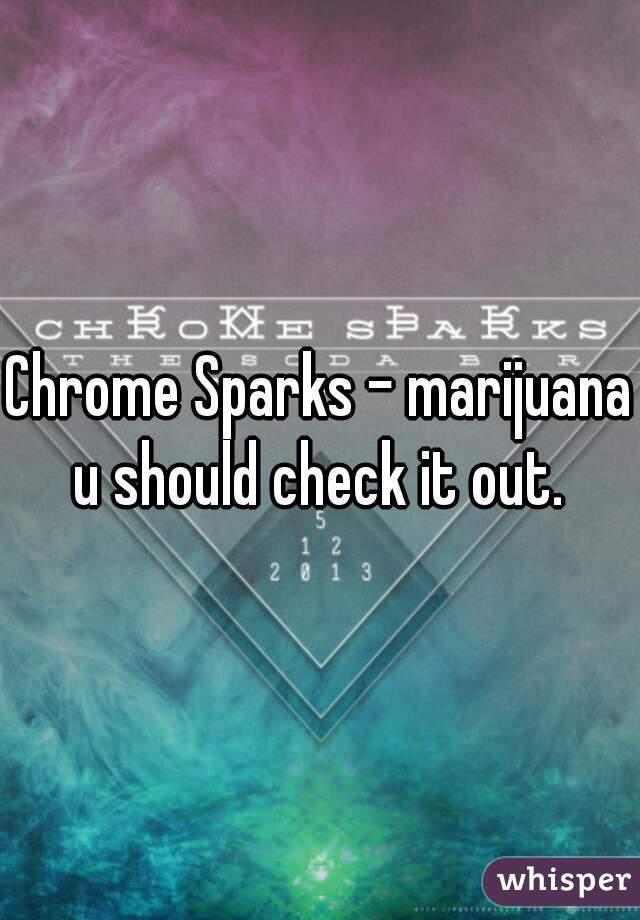 Chrome Sparks - marijuana  u should check it out.