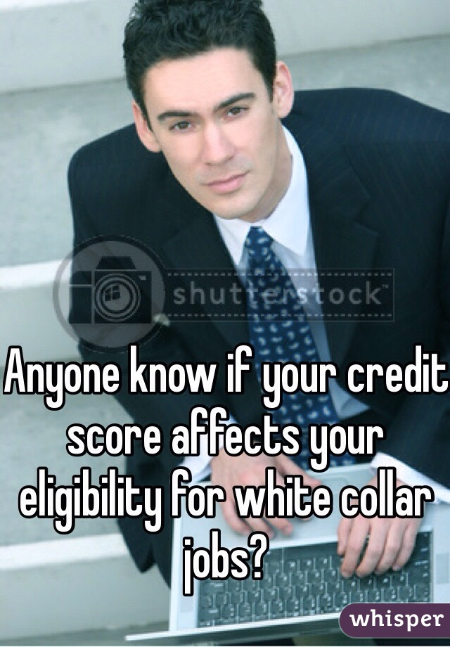 Anyone know if your credit score affects your eligibility for white collar jobs?