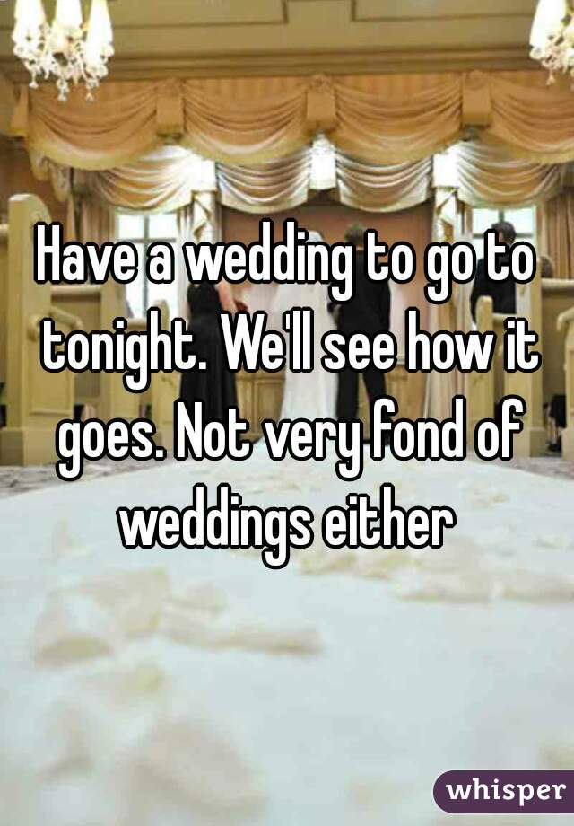 Have a wedding to go to tonight. We'll see how it goes. Not very fond of weddings either