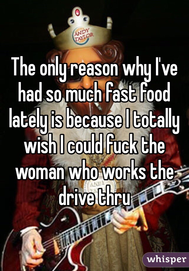 The only reason why I've had so much fast food lately is because I totally wish I could fuck the woman who works the drive thru