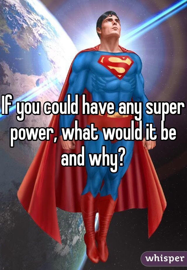 If you could have any super power, what would it be and why?
