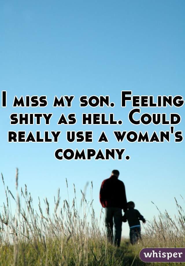 I miss my son. Feeling shity as hell. Could really use a woman's company.