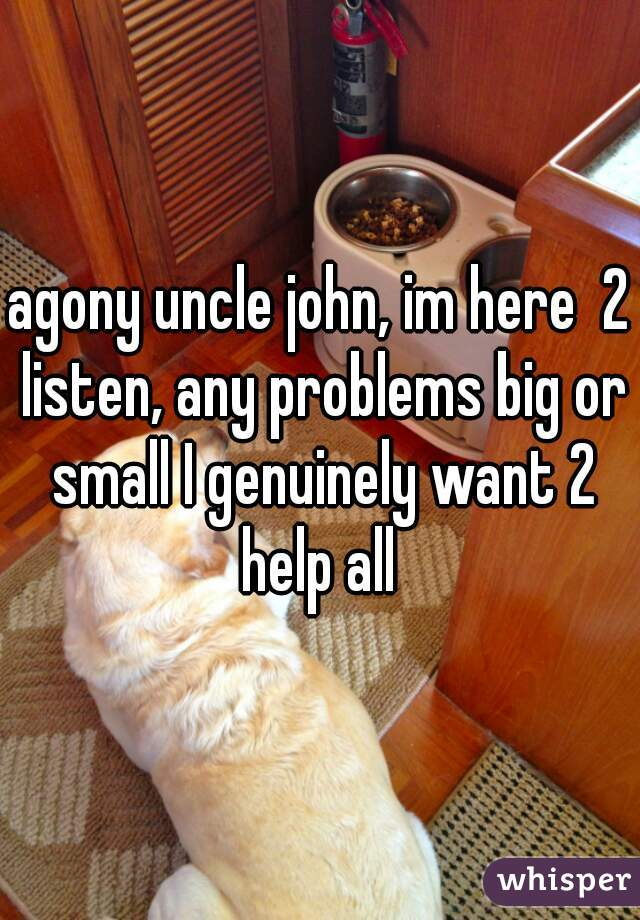 agony uncle john, im here  2 listen, any problems big or small I genuinely want 2 help all