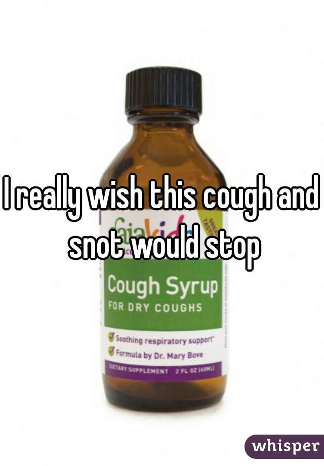 I really wish this cough and snot would stop