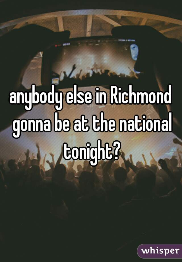 anybody else in Richmond gonna be at the national tonight?