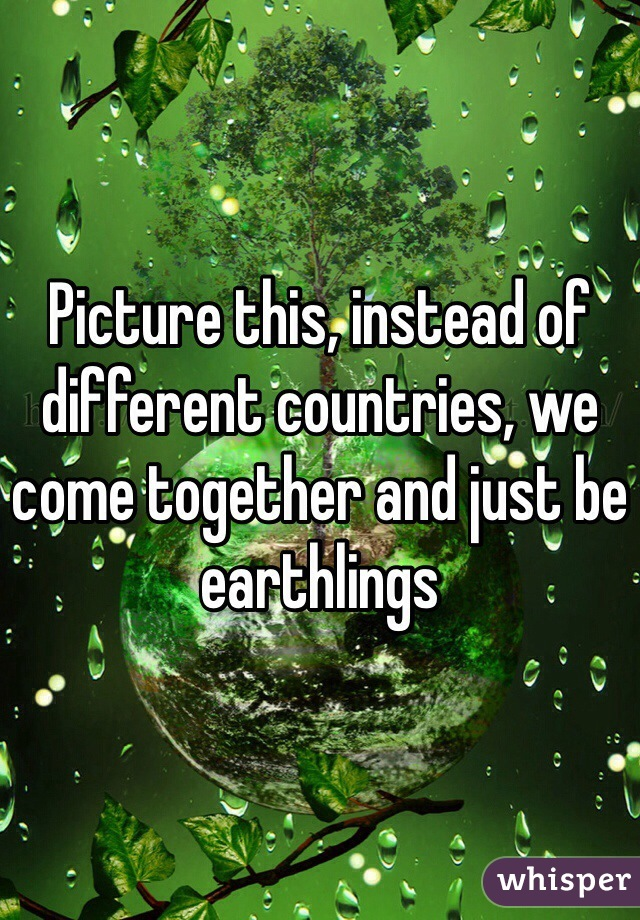 Picture this, instead of different countries, we come together and just be earthlings