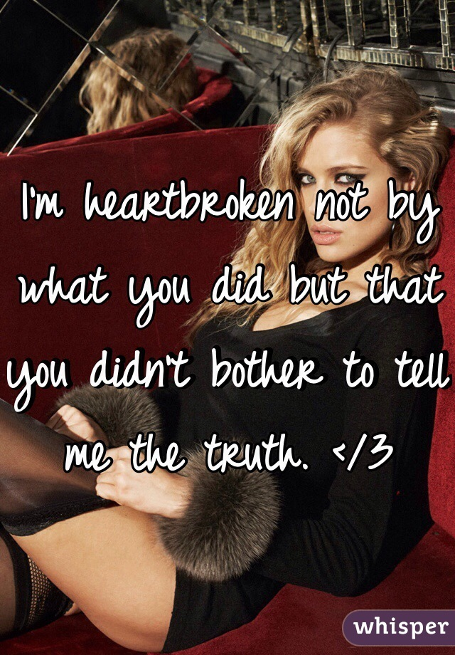 I'm heartbroken not by what you did but that you didn't bother to tell me the truth. </3