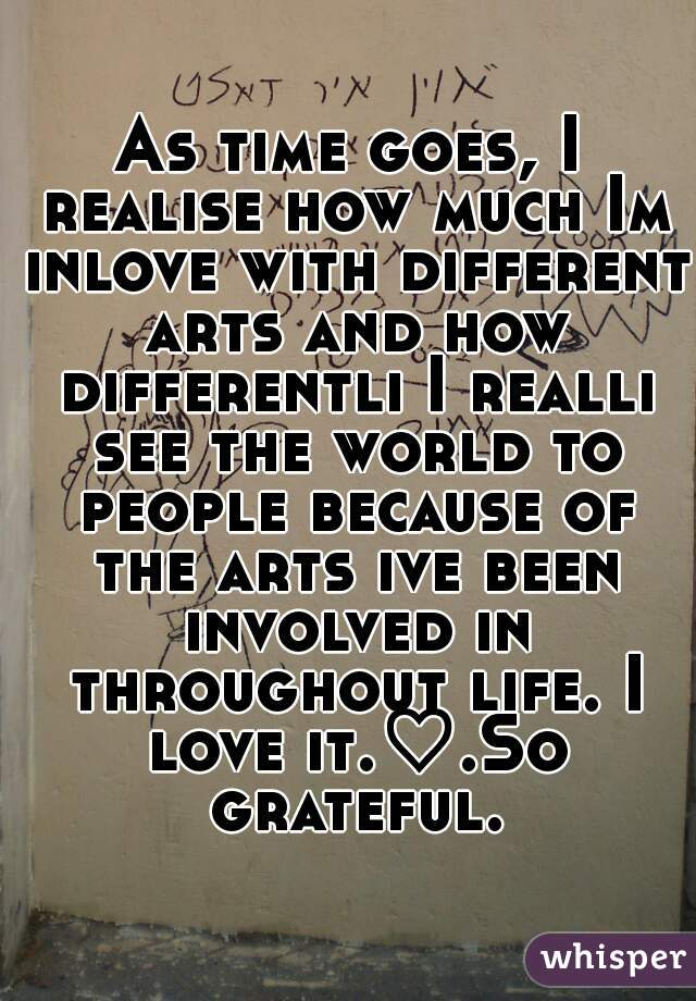 As time goes, I realise how much Im inlove with different arts and how differentli I realli see the world to people because of the arts ive been involved in throughout life. I love it.♡.So grateful.