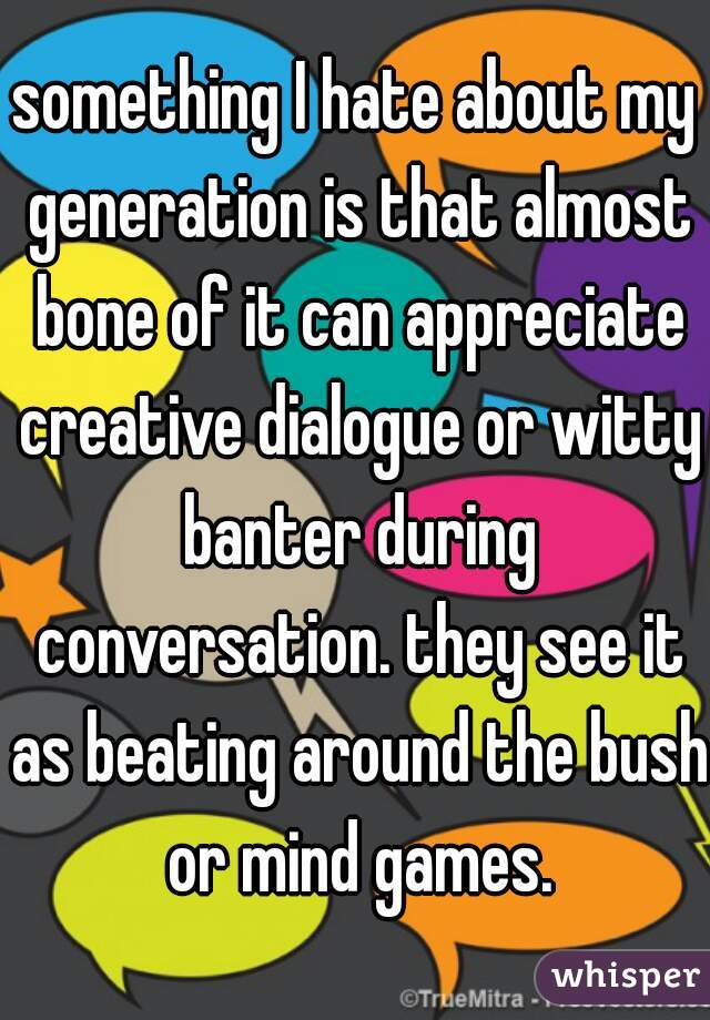 something I hate about my generation is that almost bone of it can appreciate creative dialogue or witty banter during conversation. they see it as beating around the bush or mind games.