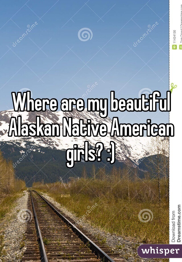 Where are my beautiful Alaskan Native American girls? :)