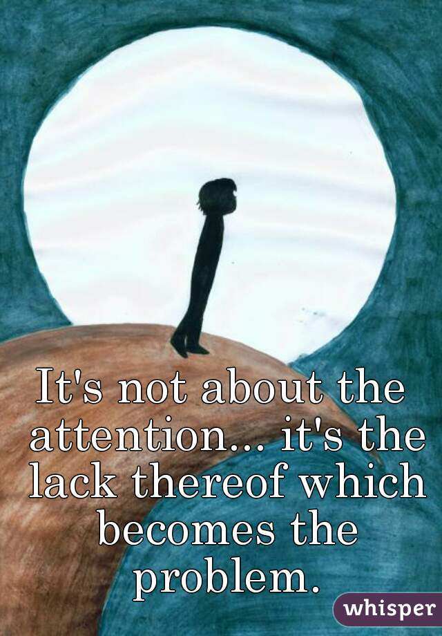 It's not about the attention... it's the lack thereof which becomes the problem.