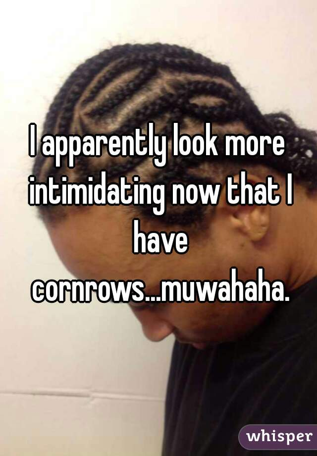 I apparently look more intimidating now that I have cornrows...muwahaha.