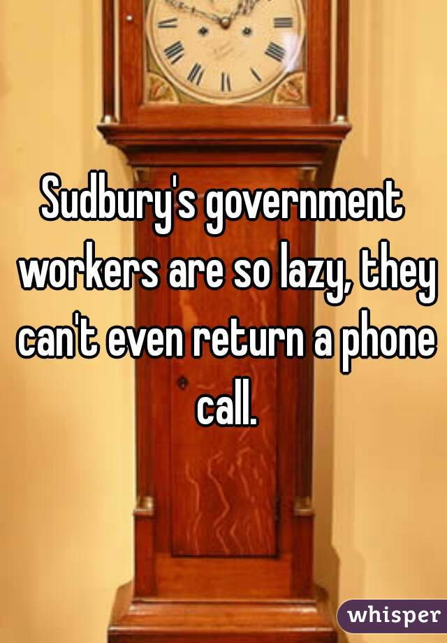 Sudbury's government workers are so lazy, they can't even return a phone call.