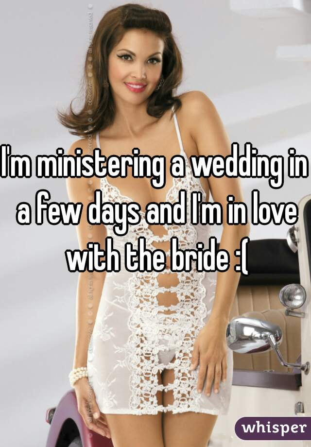 I'm ministering a wedding in a few days and I'm in love with the bride :(