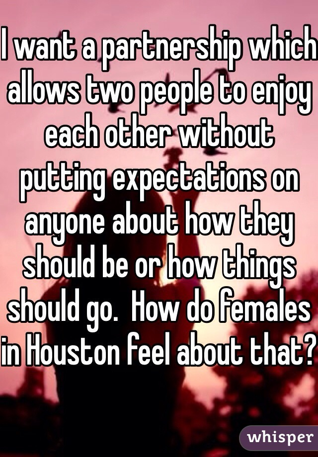 I want a partnership which allows two people to enjoy each other without putting expectations on anyone about how they should be or how things should go.  How do females in Houston feel about that?