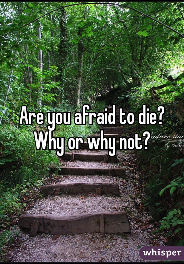 Are you afraid to die? Why or why not?