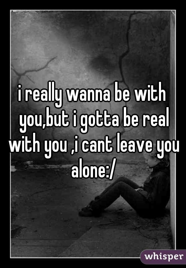 i really wanna be with you,but i gotta be real with you ,i cant leave you alone:/