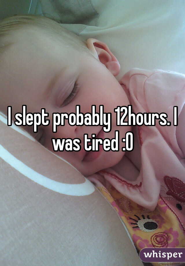 I slept probably 12hours. I was tired :O