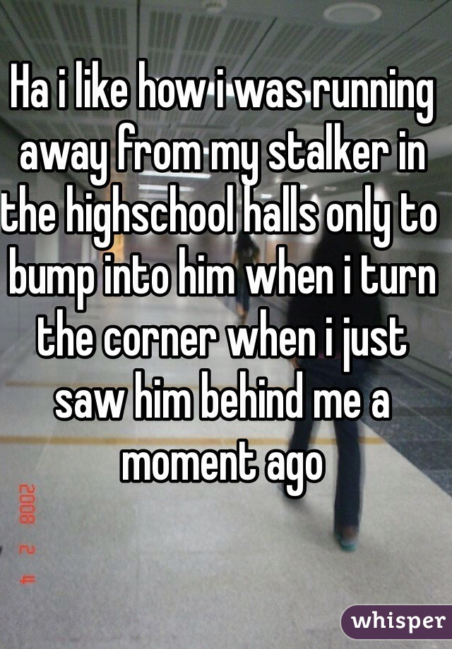 Ha i like how i was running away from my stalker in the highschool halls only to bump into him when i turn the corner when i just saw him behind me a moment ago