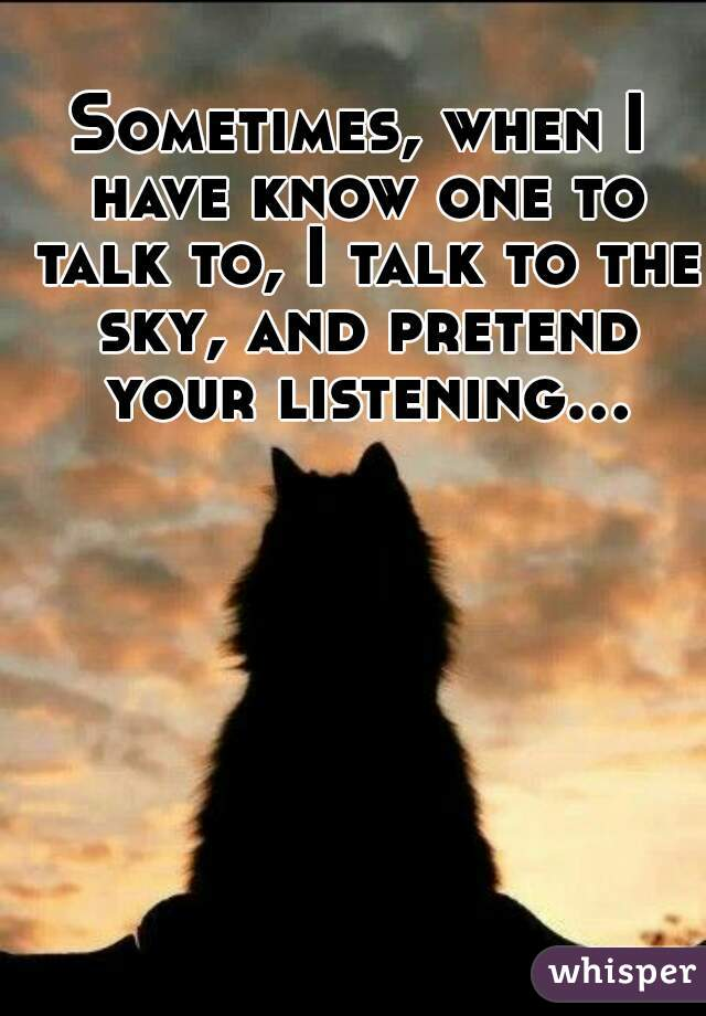 Sometimes, when I have know one to talk to, I talk to the sky, and pretend your listening...