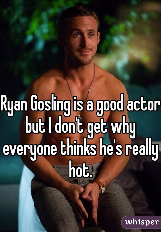 Ryan Gosling is a good actor but I don't get why everyone thinks he's really hot.