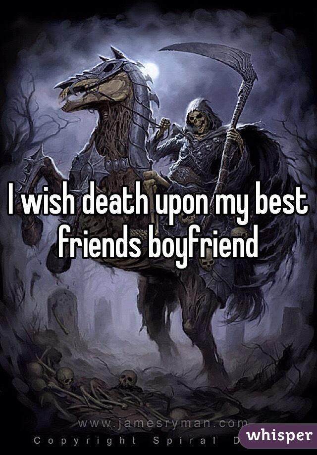 I wish death upon my best friends boyfriend