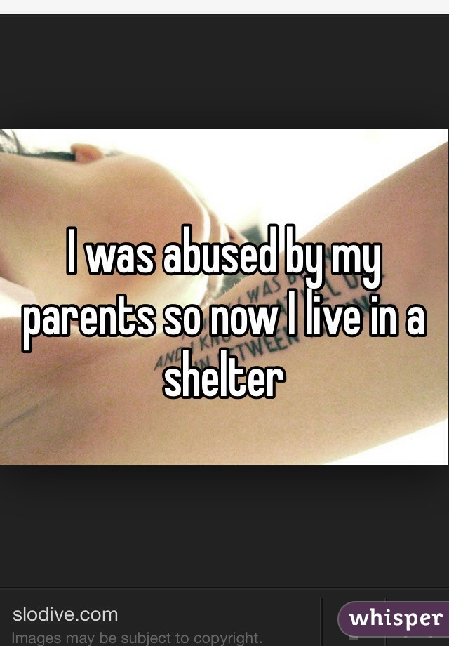 I was abused by my parents so now I live in a shelter