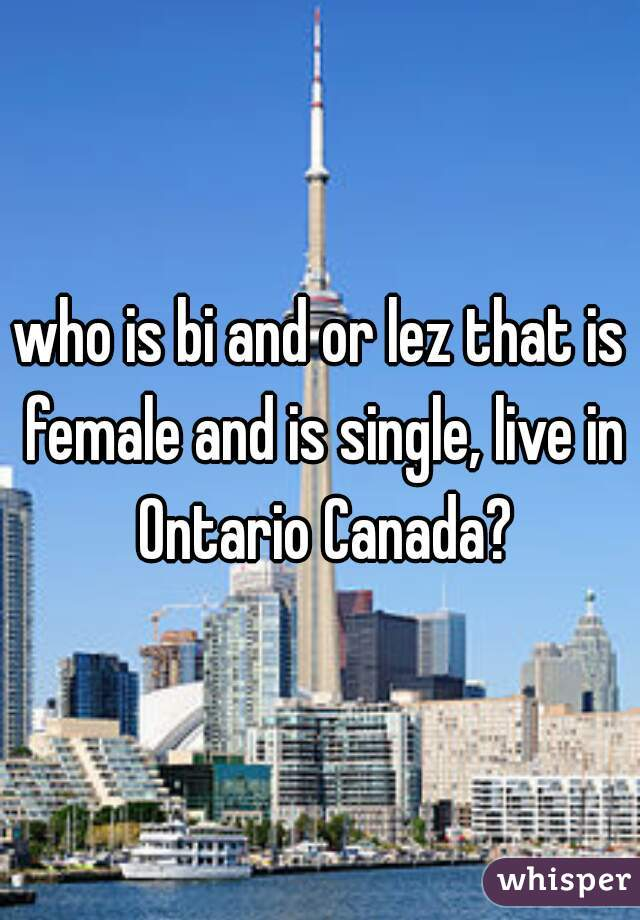 who is bi and or lez that is female and is single, live in Ontario Canada?