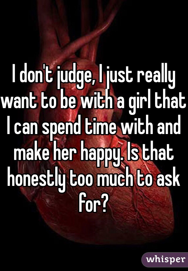 I don't judge, I just really want to be with a girl that I can spend time with and make her happy. Is that honestly too much to ask for?