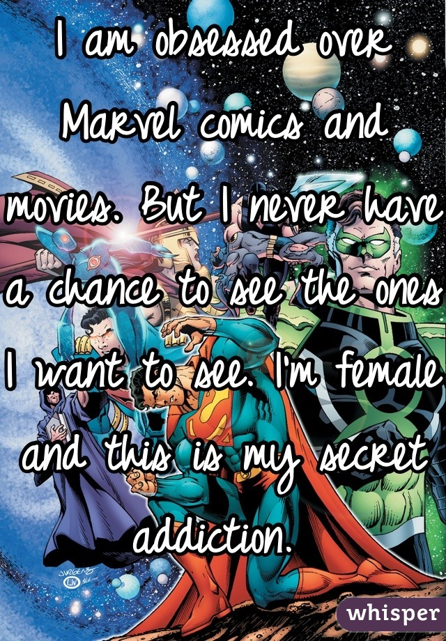 I am obsessed over Marvel comics and movies. But I never have a chance to see the ones I want to see. I'm female and this is my secret addiction.