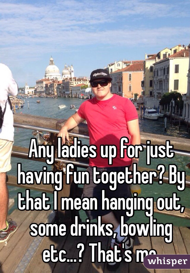 Any ladies up for just having fun together? By that I mean hanging out, some drinks, bowling etc...? That's me.