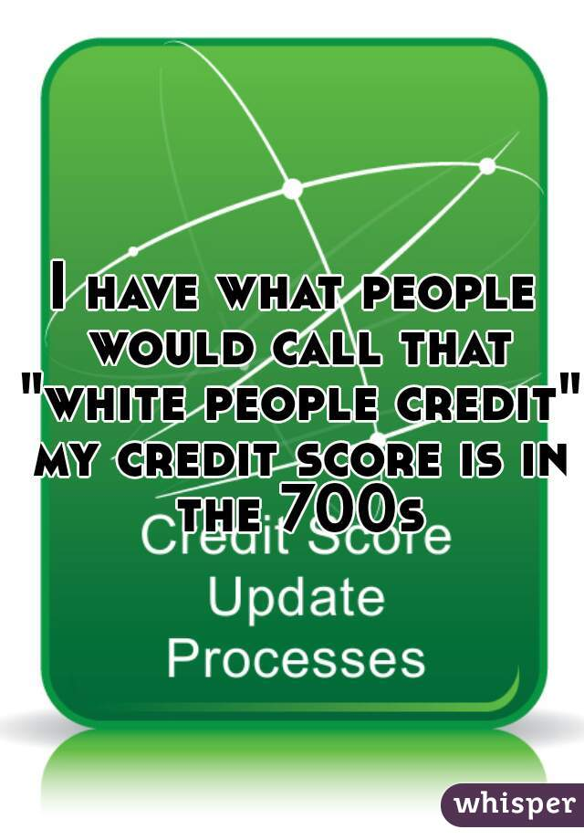 "I have what people would call that ""white people credit"" my credit score is in the 700s"