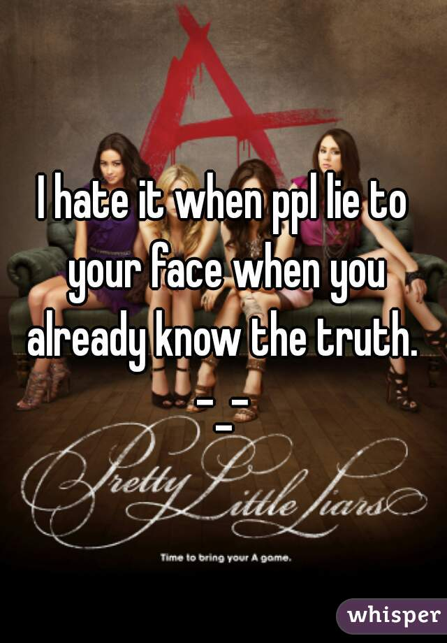 I hate it when ppl lie to your face when you already know the truth.  -_-