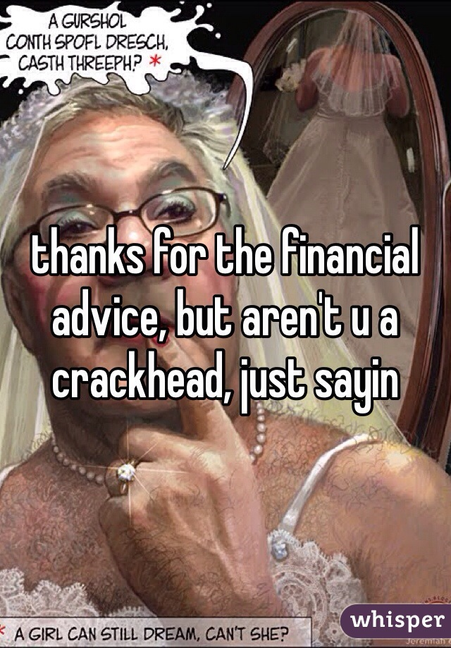 thanks for the financial advice, but aren't u a crackhead, just sayin