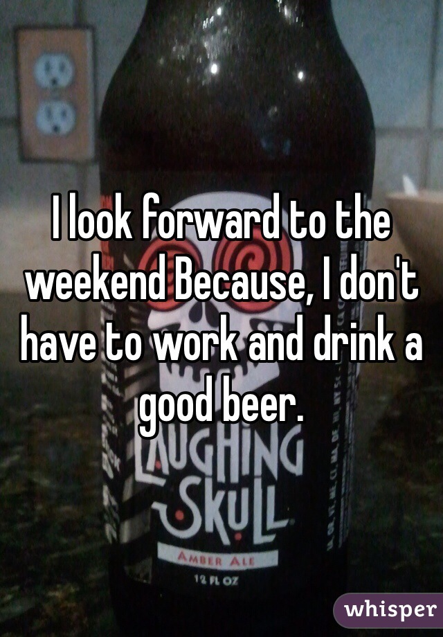I look forward to the weekend Because, I don't have to work and drink a good beer.